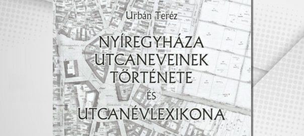 Új, hiánypótló kötet mutatja be Nyíregyháza utcaneveinek történetét